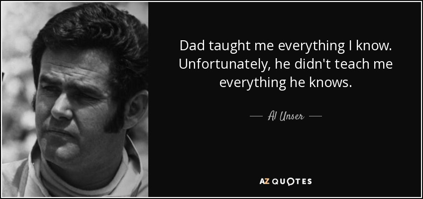 Dad taught me everything I know. Unfortunately, he didn't teach me everything he knows. - Al Unser
