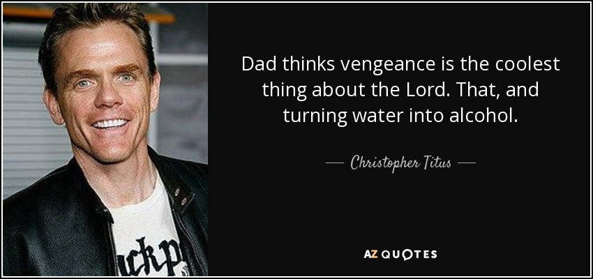 Dad thinks vengeance is the coolest thing about the Lord. That, and turning water into alcohol. - Christopher Titus