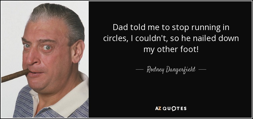 Dad told me to stop running in circles, I couldn't, so he nailed down my other foot! - Rodney Dangerfield