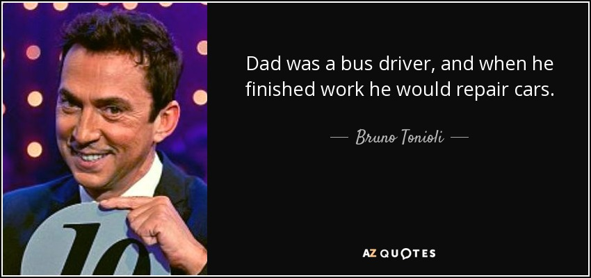 Dad was a bus driver, and when he finished work he would repair cars. - Bruno Tonioli