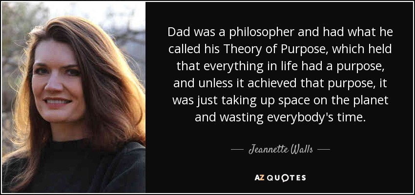 Dad was a philosopher and had what he called his Theory of Purpose, which held that everything in life had a purpose, and unless it achieved that purpose, it was just taking up space on the planet and wasting everybody's time. - Jeannette Walls