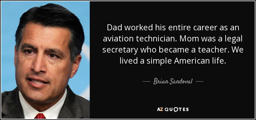 Dad worked his entire career as an aviation technician. Mom was a legal secretary who became a teacher. We lived a simple American life. - Brian Sandoval