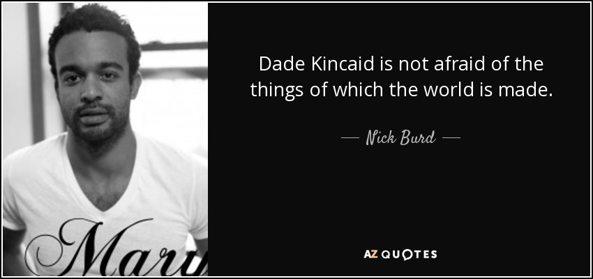 Dade Kincaid is not afraid of the things of which the world is made. - Nick Burd