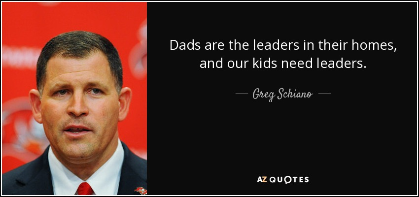 Dads are the leaders in their homes, and our kids need leaders. - Greg Schiano
