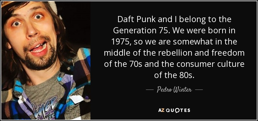 Daft Punk and I belong to the Generation 75. We were born in 1975, so we are somewhat in the middle of the rebellion and freedom of the 70s and the consumer culture of the 80s. - Pedro Winter