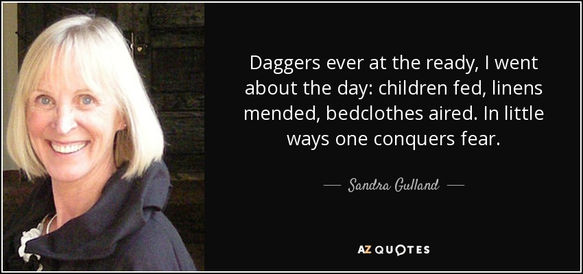 Daggers ever at the ready, I went about the day: children fed, linens mended, bedclothes aired. In little ways one conquers fear. - Sandra Gulland