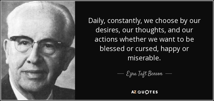 Daily, constantly, we choose by our desires, our thoughts, and our actions whether we want to be blessed or cursed, happy or miserable. - Ezra Taft Benson