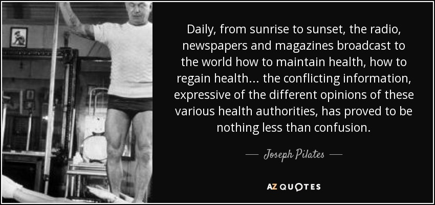 Daily, from sunrise to sunset, the radio, newspapers and magazines broadcast to the world how to maintain health, how to regain health... the conflicting information, expressive of the different opinions of these various health authorities, has proved to be nothing less than confusion. - Joseph Pilates