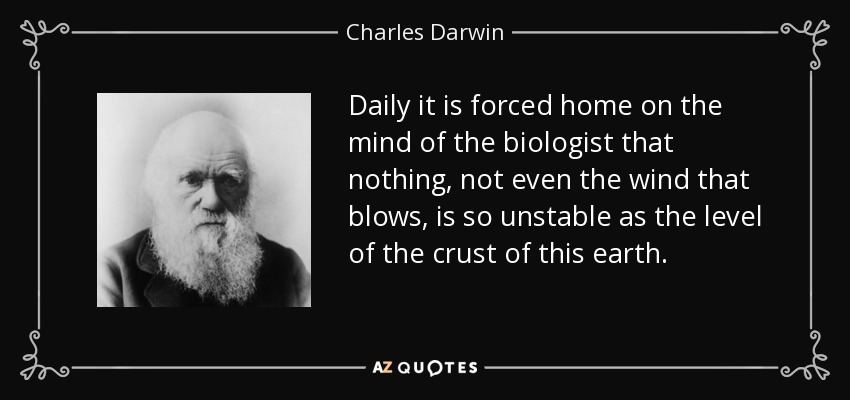 Daily it is forced home on the mind of the biologist that nothing, not even the wind that blows, is so unstable as the level of the crust of this earth. - Charles Darwin