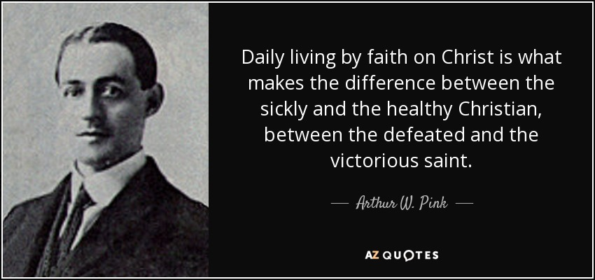 Daily living by faith on Christ is what makes the difference between the sickly and the healthy Christian, between the defeated and the victorious saint. - Arthur W. Pink