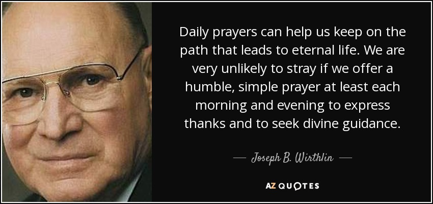 Daily prayers can help us keep on the path that leads to eternal life. We are very unlikely to stray if we offer a humble, simple prayer at least each morning and evening to express thanks and to seek divine guidance. - Joseph B. Wirthlin