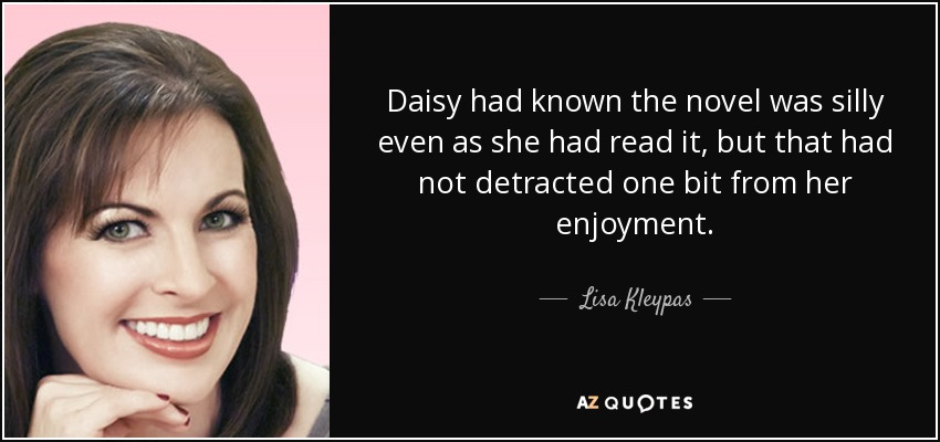 Daisy had known the novel was silly even as she had read it, but that had not detracted one bit from her enjoyment. - Lisa Kleypas