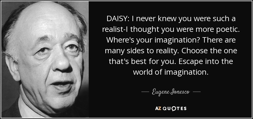 DAISY: I never knew you were such a realist-I thought you were more poetic. Where's your imagination? There are many sides to reality. Choose the one that's best for you. Escape into the world of imagination. - Eugene Ionesco