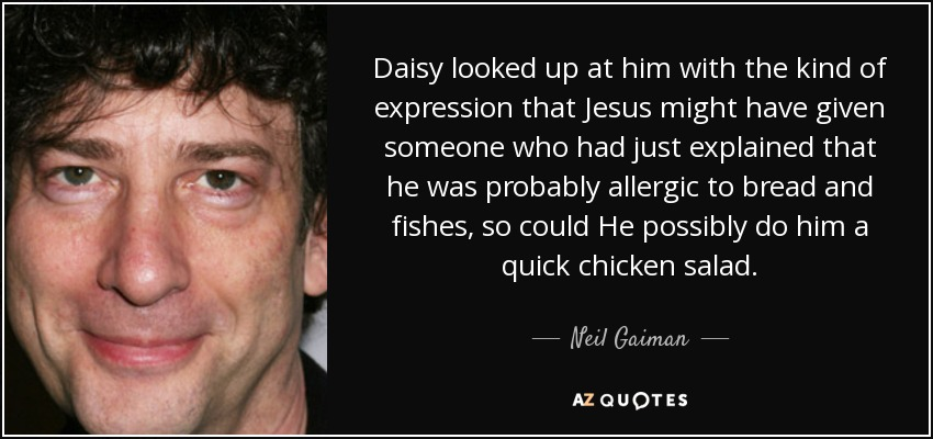 Daisy looked up at him with the kind of expression that Jesus might have given someone who had just explained that he was probably allergic to bread and fishes, so could He possibly do him a quick chicken salad... - Neil Gaiman