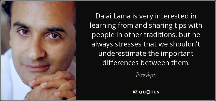 Dalai Lama is very interested in learning from and sharing tips with people in other traditions, but he always stresses that we shouldn't underestimate the important differences between them. - Pico Iyer