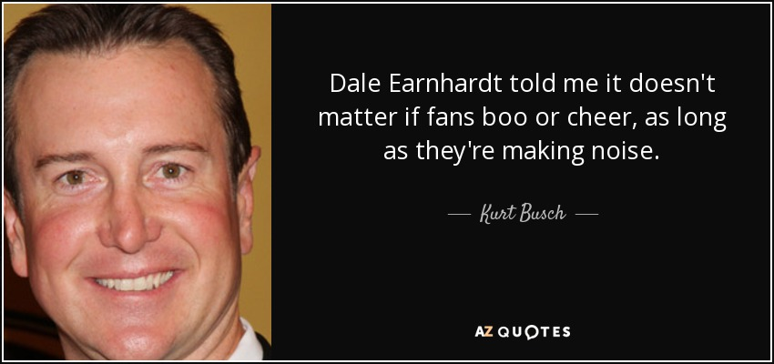 Dale Earnhardt told me it doesn't matter if fans boo or cheer, as long as they're making noise. - Kurt Busch