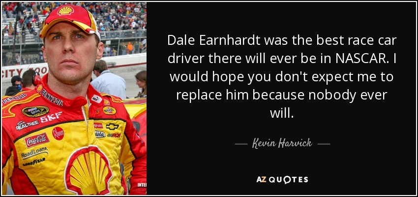 Dale Earnhardt was the best race car driver there will ever be in NASCAR. I would hope you don't expect me to replace him because nobody ever will. - Kevin Harvick