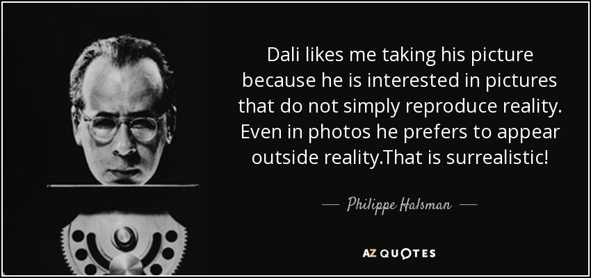 Dali likes me taking his picture because he is interested in pictures that do not simply reproduce reality. Even in photos he prefers to appear outside reality .That is surrealistic! - Philippe Halsman