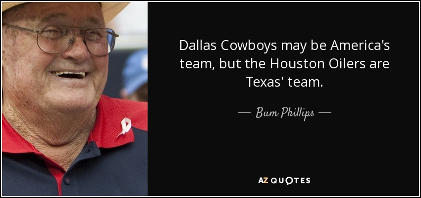 Dallas Cowboys may be America's team, but the Houston Oilers are Texas' team. - Bum Phillips