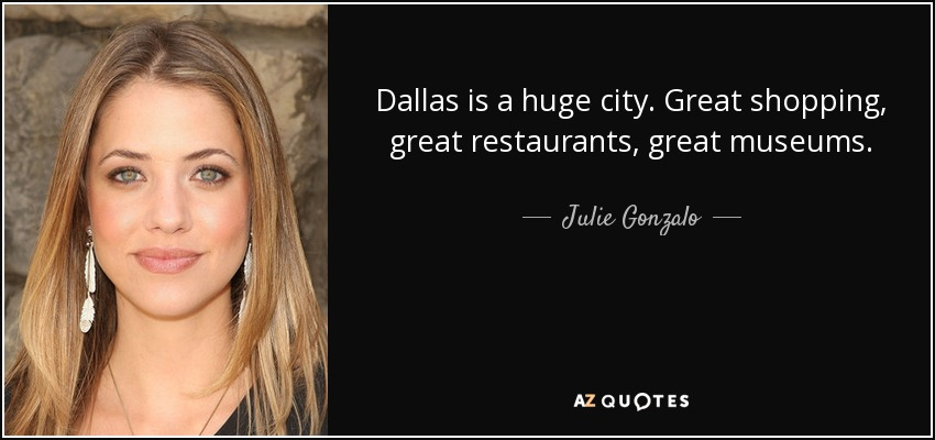 Dallas is a huge city. Great shopping, great restaurants, great museums. - Julie Gonzalo
