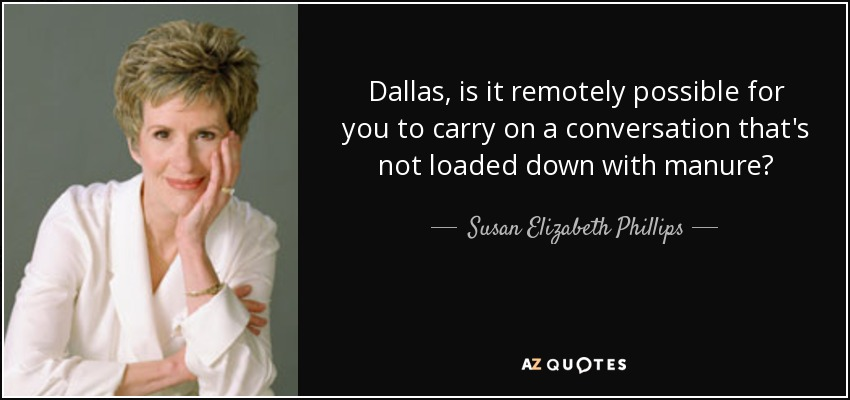 Dallas, is it remotely possible for you to carry on a conversation that's not loaded down with manure? - Susan Elizabeth Phillips