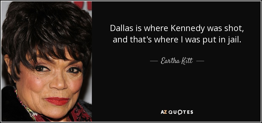 Dallas is where Kennedy was shot, and that's where I was put in jail. - Eartha Kitt