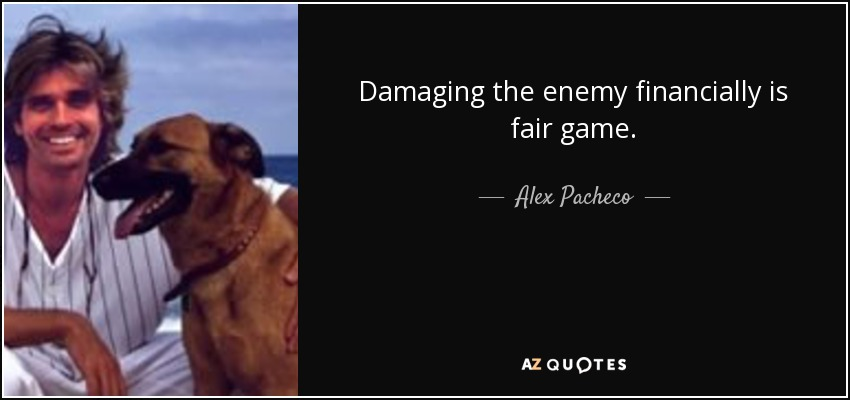 Damaging the enemy financially is fair game. - Alex Pacheco