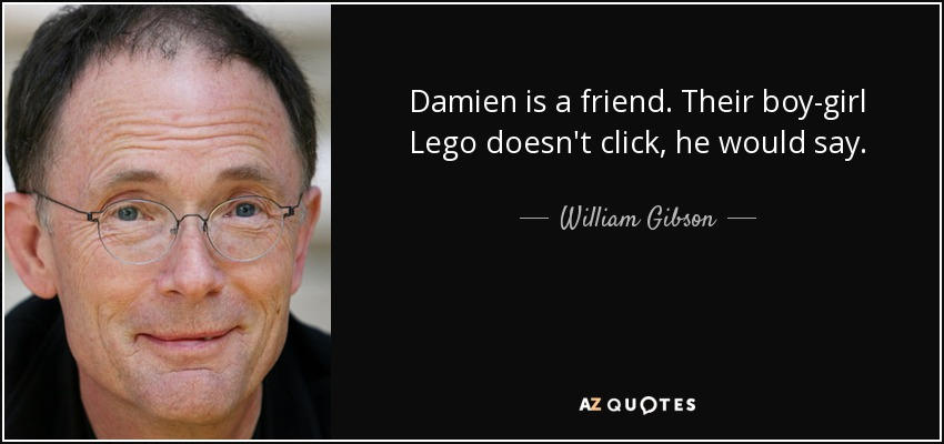 Damien is a friend. Their boy-girl Lego doesn't click, he would say. - William Gibson