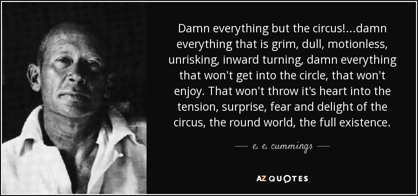 Damn everything but the circus! ...damn everything that is grim, dull, motionless, unrisking, inward turning, damn everything that won't get into the circle, that won't enjoy. That won't throw it's heart into the tension, surprise, fear and delight of the circus, the round world, the full existence. - e. e. cummings