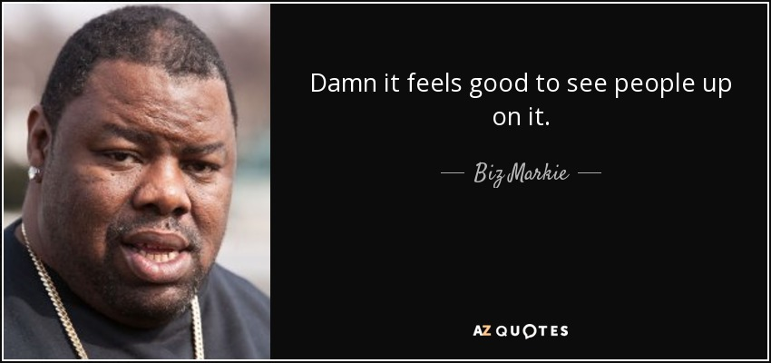 Damn it feels good to see people up on it. - Biz Markie