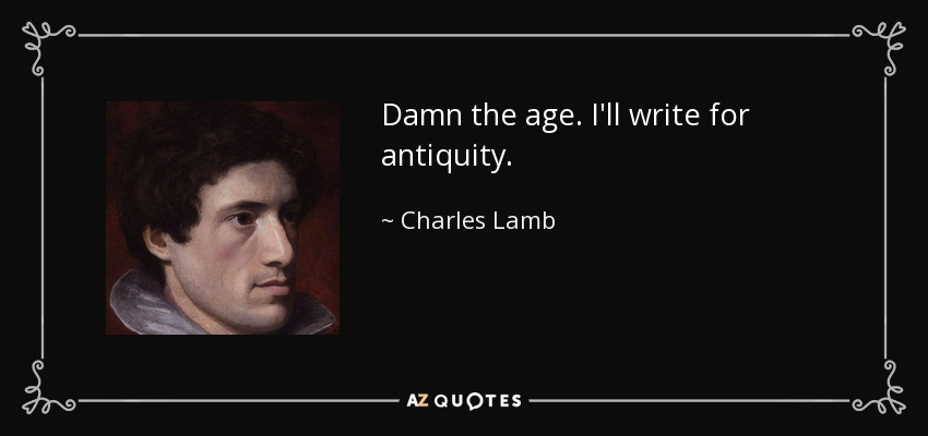 Damn the age. I'll write for antiquity. - Charles Lamb