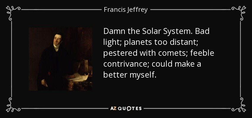 Damn the Solar System. Bad light; planets too distant; pestered with comets; feeble contrivance; could make a better myself. - Francis Jeffrey, Lord Jeffrey