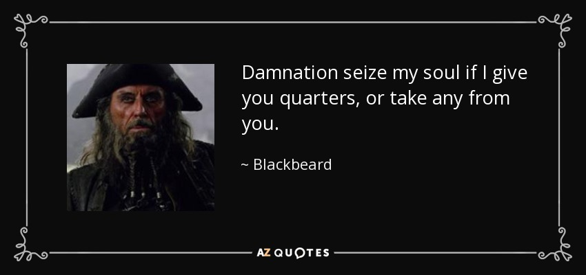 Damnation seize my soul if I give you quarters, or take any from you. - Blackbeard