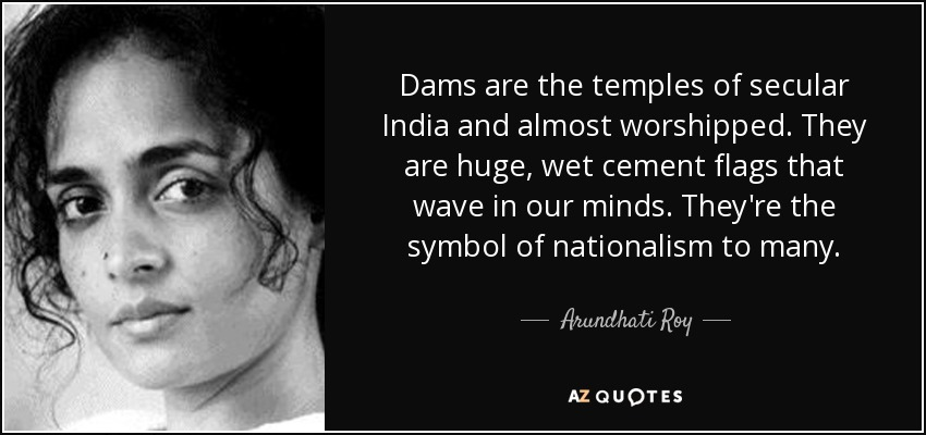 Dams are the temples of secular India and almost worshipped. They are huge, wet cement flags that wave in our minds. They're the symbol of nationalism to many. - Arundhati Roy