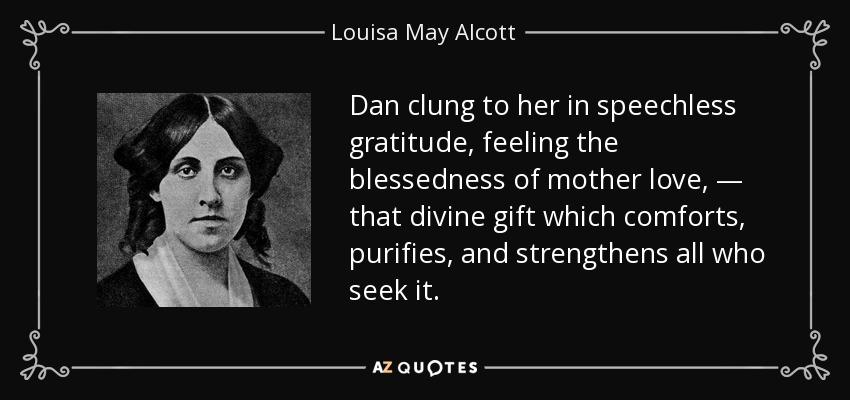 Dan clung to her in speechless gratitude, feeling the blessedness of mother love, — that divine gift which comforts, purifies, and strengthens all who seek it. - Louisa May Alcott