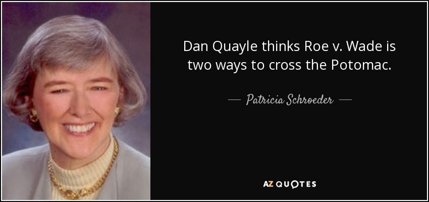 Dan Quayle thinks Roe v. Wade is two ways to cross the Potomac. - Patricia Schroeder
