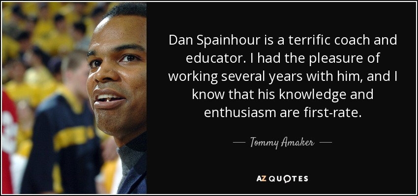 Dan Spainhour is a terrific coach and educator. I had the pleasure of working several years with him, and I know that his knowledge and enthusiasm are first-rate. - Tommy Amaker