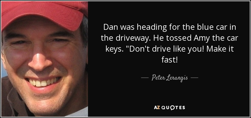 Dan was heading for the blue car in the driveway. He tossed Amy the car keys.