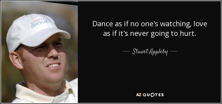 Dance as if no one's watching, love as if it's never going to hurt. - Stuart Appleby