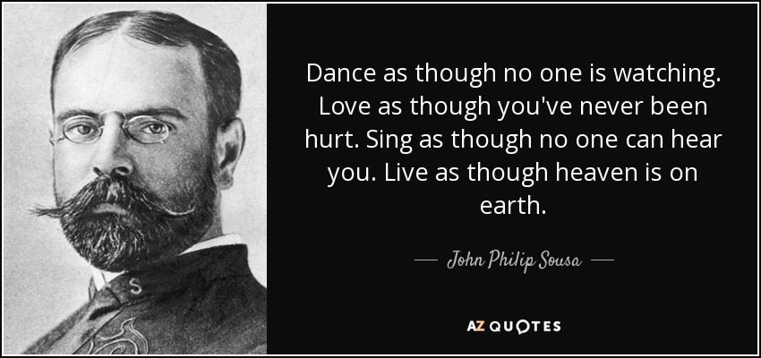 Dance as though no one is watching. Love as though you've never been hurt. Sing as though no one can hear you. Live as though heaven is on earth. - John Philip Sousa