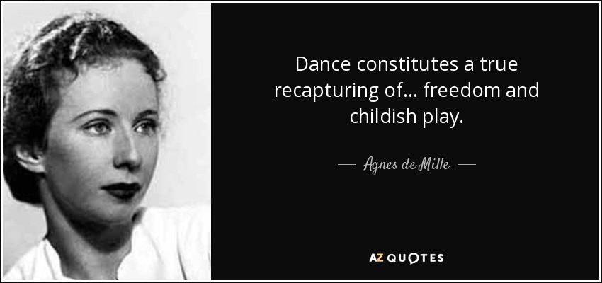 Dance constitutes a true recapturing of... freedom and childish play. - Agnes de Mille
