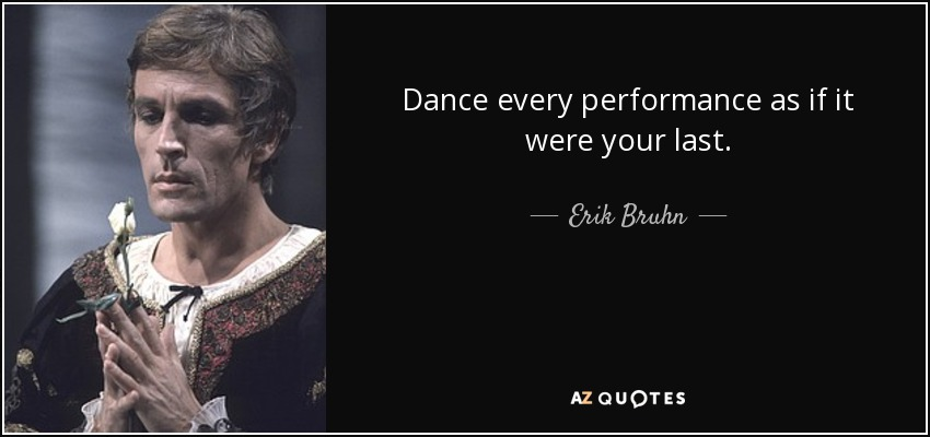 Dance every performance as if it were your last. - Erik Bruhn