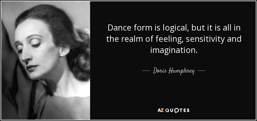 Dance form is logical, but it is all in the realm of feeling, sensitivity and imagination. - Doris Humphrey