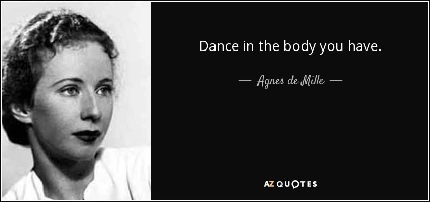 Dance in the body you have. - Agnes de Mille