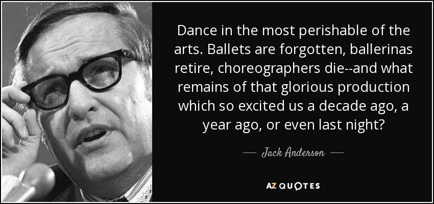 Dance in the most perishable of the arts. Ballets are forgotten, ballerinas retire, choreographers die--and what remains of that glorious production which so excited us a decade ago, a year ago, or even last night? - Jack Anderson