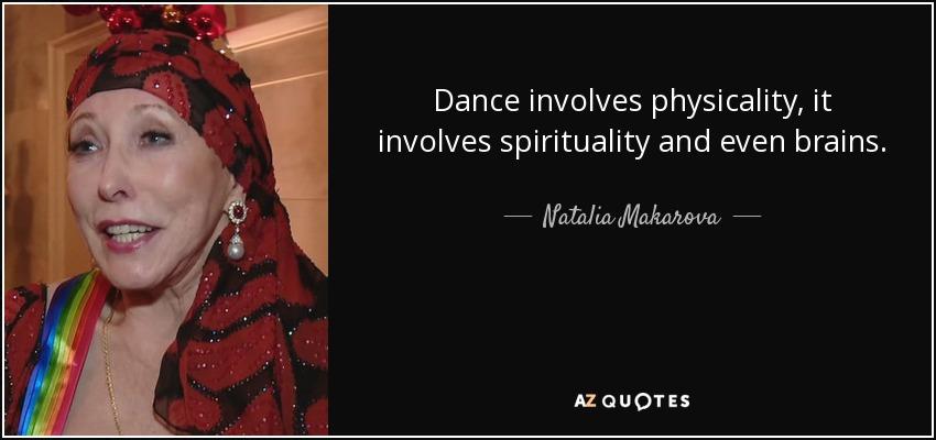 Dance involves physicality, it involves spirituality and even brains. - Natalia Makarova