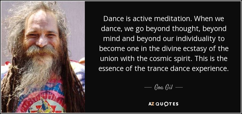 Dance is active meditation. When we dance, we go beyond thought, beyond mind and beyond our individuality to become one in the divine ecstasy of the union with the cosmic spirit. This is the essence of the trance dance experience. - Goa Gil