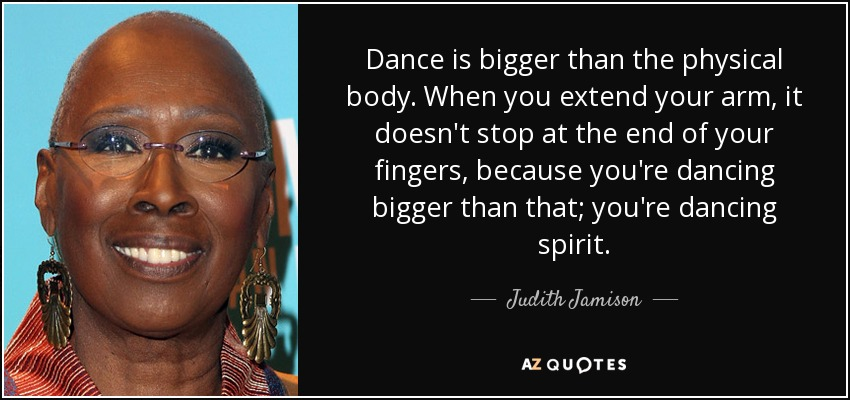 Dance is bigger than the physical body. When you extend your arm, it doesn't stop at the end of your fingers, because you're dancing bigger than that; you're dancing spirit. - Judith Jamison