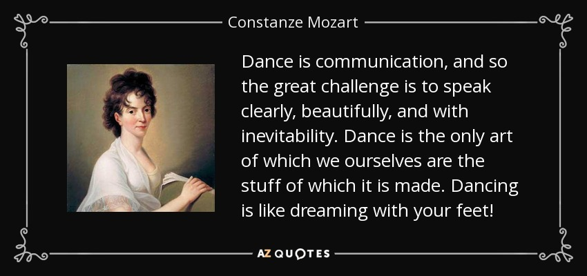 Dance is communication, and so the great challenge is to speak clearly, beautifully, and with inevitability. Dance is the only art of which we ourselves are the stuff of which it is made. Dancing is like dreaming with your feet! - Constanze Mozart