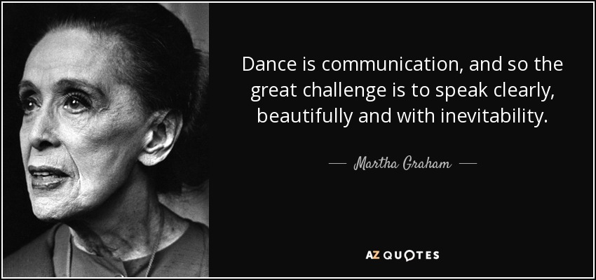 Dance is communication, and so the great challenge is to speak clearly, beautifully and with inevitability. - Martha Graham